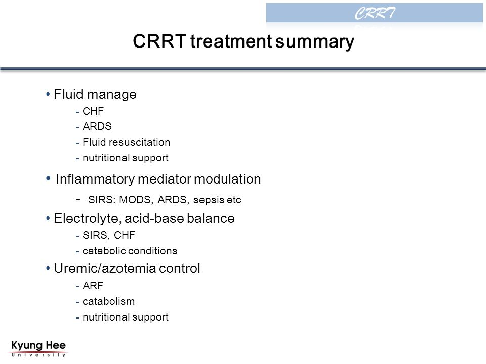 CRRT treatment summary Fluid manage - CHF - ARDS - Fluid resuscitation - nutritional support Inflammatory mediator modulation - SIRS: MODS, ARDS, sepsis etc Electrolyte, acid-base balance - SIRS, CHF - catabolic conditions Uremic/azotemia control - ARF - catabolism - nutritional support