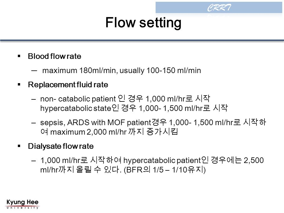Flow setting  Blood flow rate ─ maximum 180ml/min, usually ml/min  Replacement fluid rate –non- catabolic patient 인 경우 1,000 ml/hr 로 시작 hypercatabolic state 인 경우 1,000- 1,500 ml/hr 로 시작 –sepsis, ARDS with MOF patient 경우 1,000- 1,500 ml/hr 로 시작하 여 maximum 2,000 ml/hr 까지 증가시킴  Dialysate flow rate –1,000 ml/hr 로 시작하여 hypercatabolic patient 인 경우에는 2,500 ml/hr 까지 올릴 수 있다.