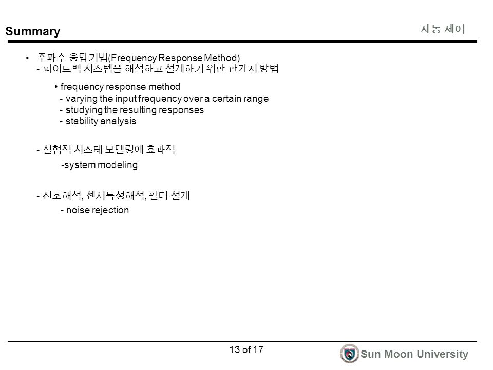 자동 제어 Sun Moon University 13 of 17 Summary 주파수 응답기법 (Frequency Response Method) - 피이드백 시스템을 해석하고 설계하기 위한 한가지 방법 - 실험적 시스테 모델링에 효과적 - 신호해석, 센서특성해석, 필터 설계 frequency response method - varying the input frequency over a certain range - studying the resulting responses - stability analysis -system modeling - noise rejection