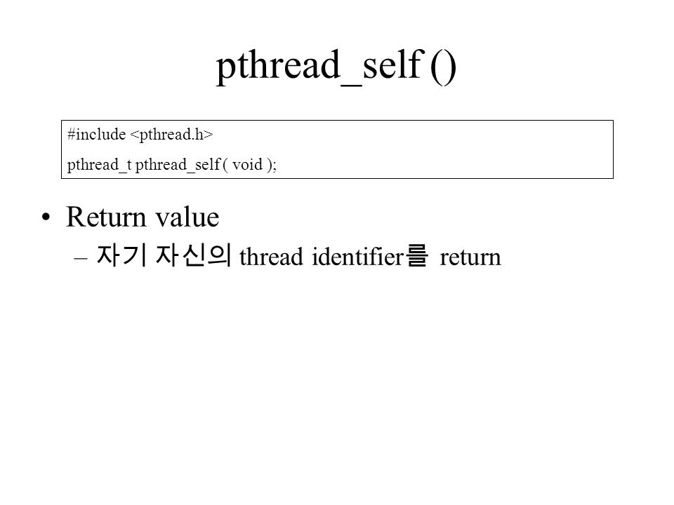 pthread_self () Return value – 자기 자신의 thread identifier 를 return #include pthread_t pthread_self ( void );