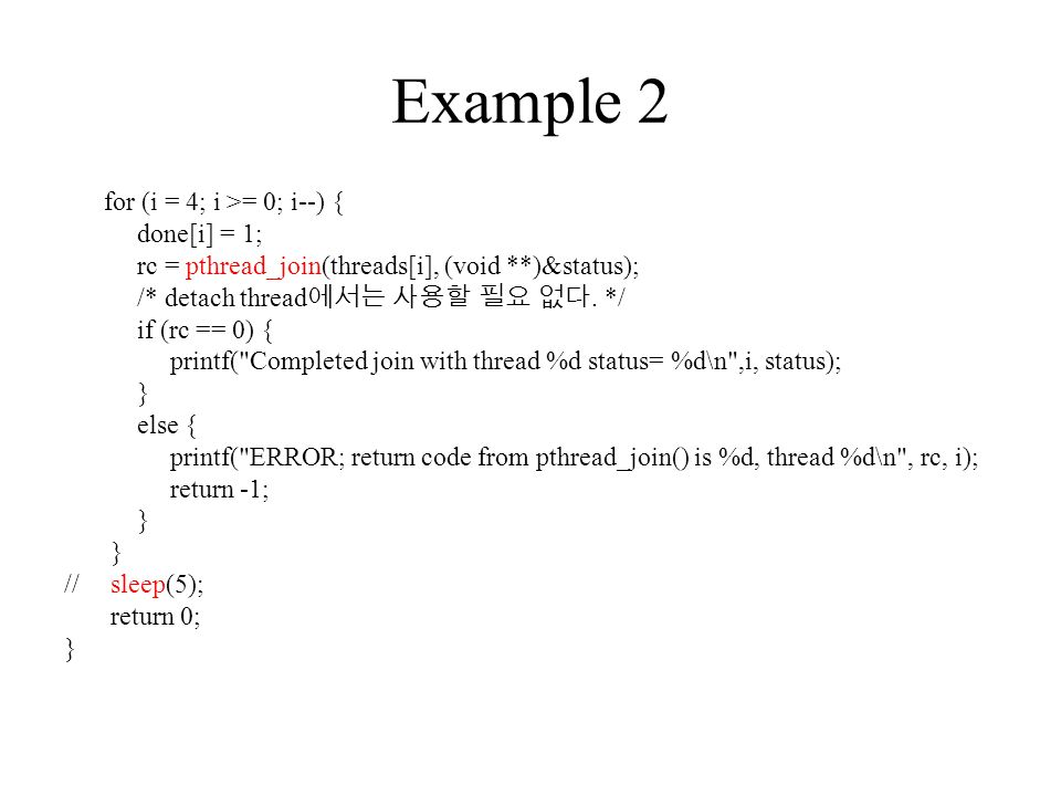 Example 2 for (i = 4; i >= 0; i--) { done[i] = 1; rc = pthread_join(threads[i], (void **)&status); /* detach thread 에서는 사용할 필요 없다.