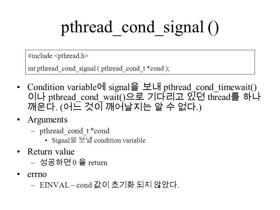 pthread_cond_signal () Condition variable 에 signal 을 보내 pthread_cond_timewait() 이나 pthread_cond_wait() 으로 기다리고 있던 thread 를 하나 깨운다.