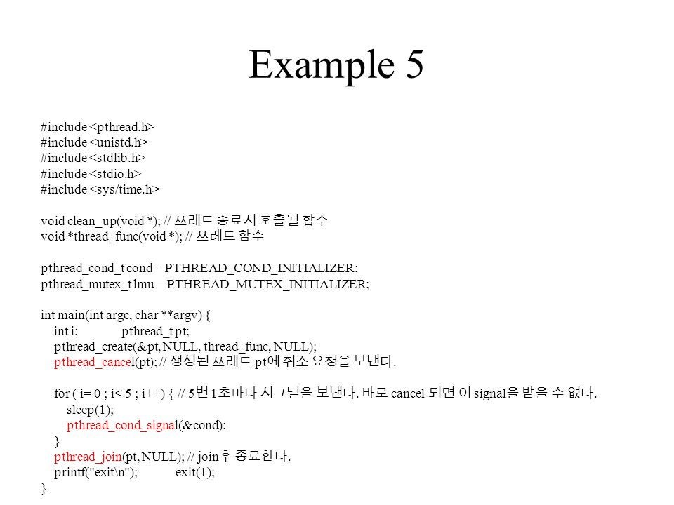 Example 5 #include void clean_up(void *); // 쓰레드 종료시 호출될 함수 void *thread_func(void *); // 쓰레드 함수 pthread_cond_t cond = PTHREAD_COND_INITIALIZER; pthread_mutex_t lmu = PTHREAD_MUTEX_INITIALIZER; int main(int argc, char **argv) { int i; pthread_t pt; pthread_create(&pt, NULL, thread_func, NULL); pthread_cancel(pt); // 생성된 쓰레드 pt 에 취소 요청을 보낸다.