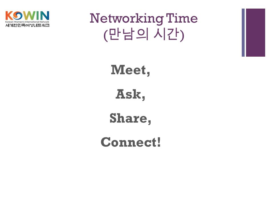+ Networking Time ( 만남의 시간 ) Meet, Ask, Share, Connect!