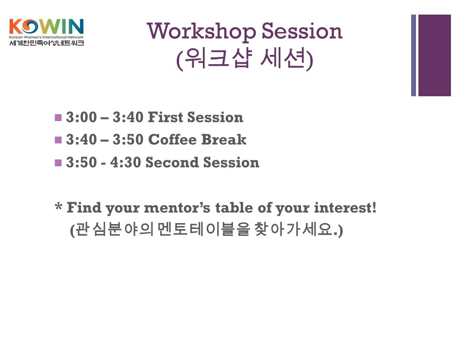 + Workshop Session ( 워크샵 세션 ) 3:00 – 3:40 First Session 3:40 – 3:50 Coffee Break 3:50 - 4:30 Second Session * Find your mentor's table of your interest.