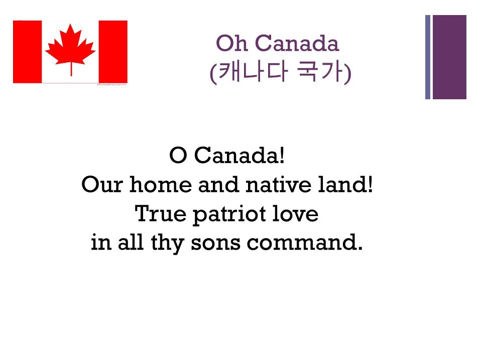 + Oh Canada ( 캐나다 국가 ) O Canada. Our home and native land.
