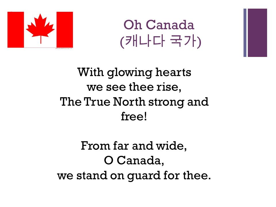 + Oh Canada ( 캐나다 국가 ) With glowing hearts we see thee rise, The True North strong and free.