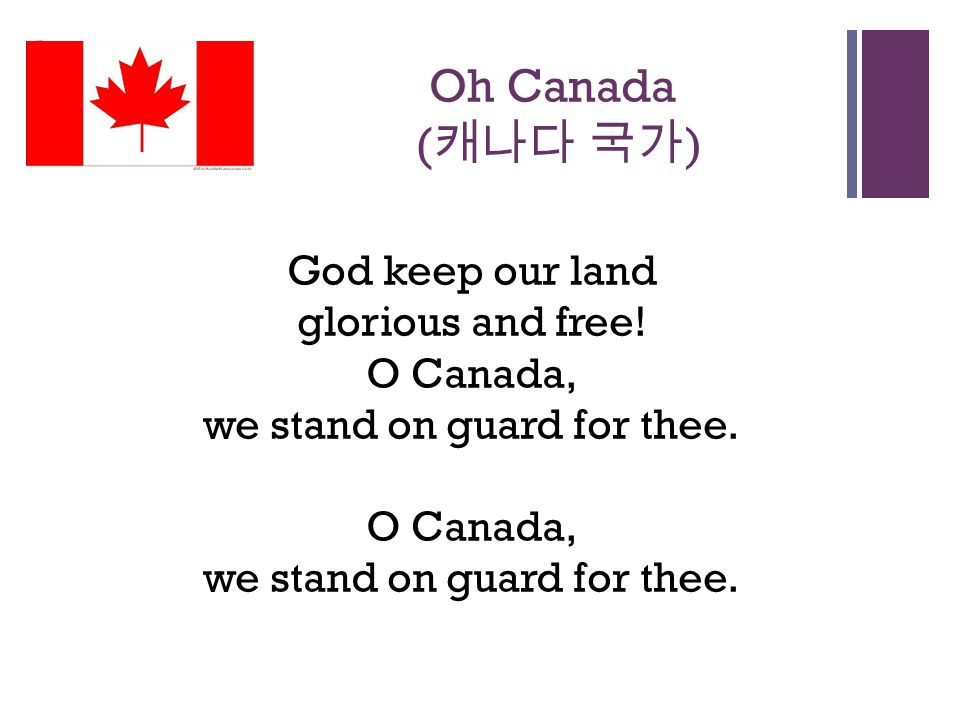 + Oh Canada ( 캐나다 국가 ) God keep our land glorious and free.