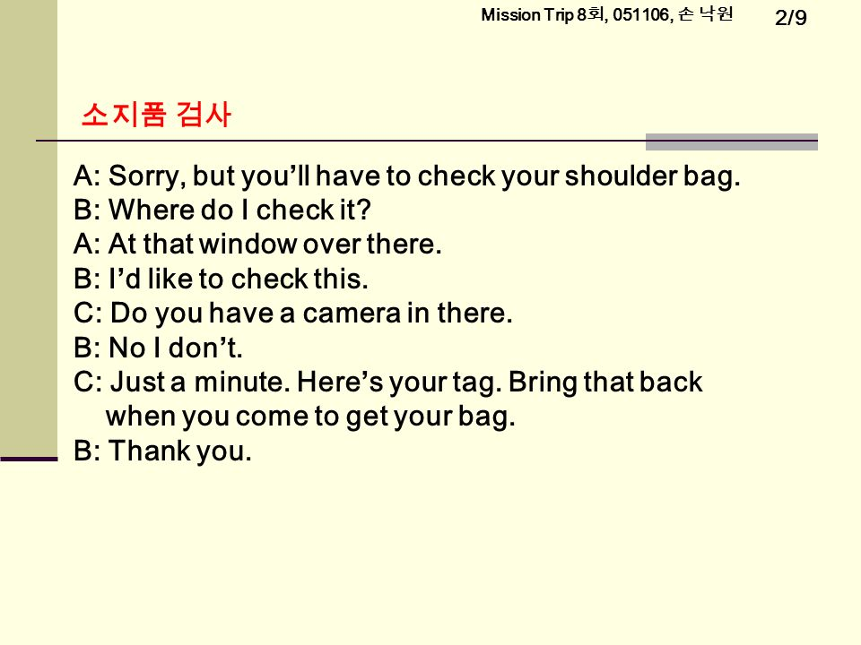 2/9 Mission Trip 8 회, , 손 낙원 소지품 검사 A: Sorry, but you'll have to check your shoulder bag.