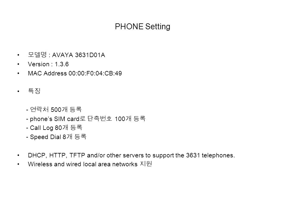 PHONE Setting 모델명 : AVAYA 3631D01A Version : MAC Address 00:00:F0:04:CB:49 특징 - 연락처 500 개 등록 - phone's SIM card 로 단축번호 100 개 등록 - Call Log 80 개 등록 - Speed Dial 8 개 등록 DHCP, HTTP, TFTP and/or other servers to support the 3631 telephones.