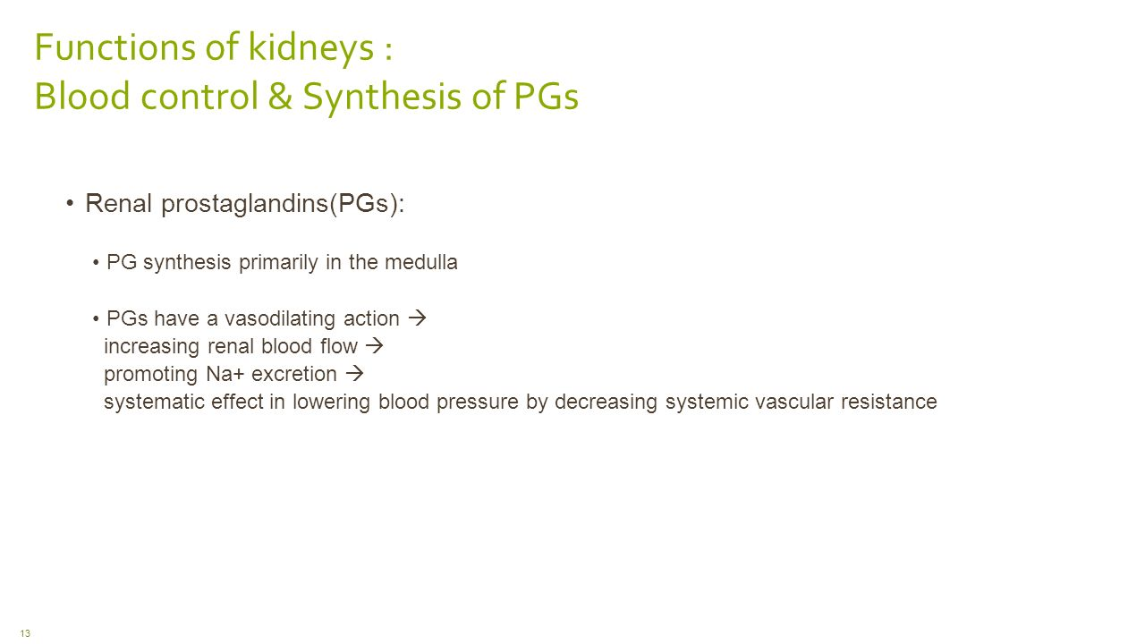 Functions of kidneys : Blood control & Synthesis of PGs Renal prostaglandins(PGs): PG synthesis primarily in the medulla PGs have a vasodilating action  increasing renal blood flow  promoting Na+ excretion  systematic effect in lowering blood pressure by decreasing systemic vascular resistance 13
