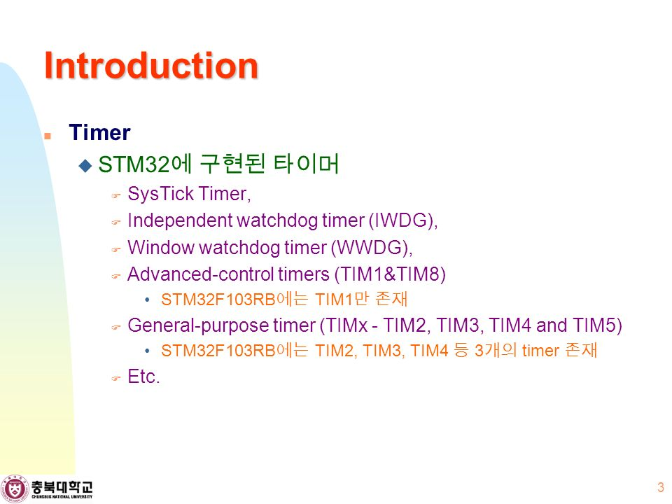 Introduction Timer  STM32 에 구현된 타이머  SysTick Timer,  Independent watchdog timer (IWDG),  Window watchdog timer (WWDG),  Advanced-control timers (TIM1&TIM8) STM32F103RB 에는 TIM1 만 존재  General-purpose timer (TIMx - TIM2, TIM3, TIM4 and TIM5) STM32F103RB 에는 TIM2, TIM3, TIM4 등 3 개의 timer 존재  Etc.