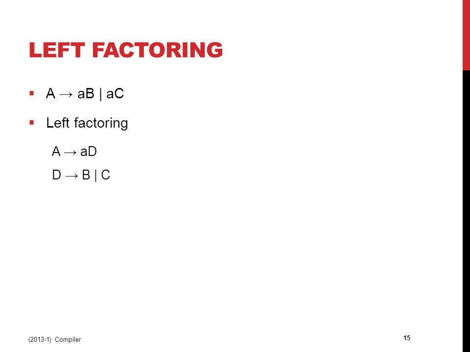 LEFT FACTORING  A → aB | aC  Left factoring A → aD D → B | C (2013-1) Compiler 15