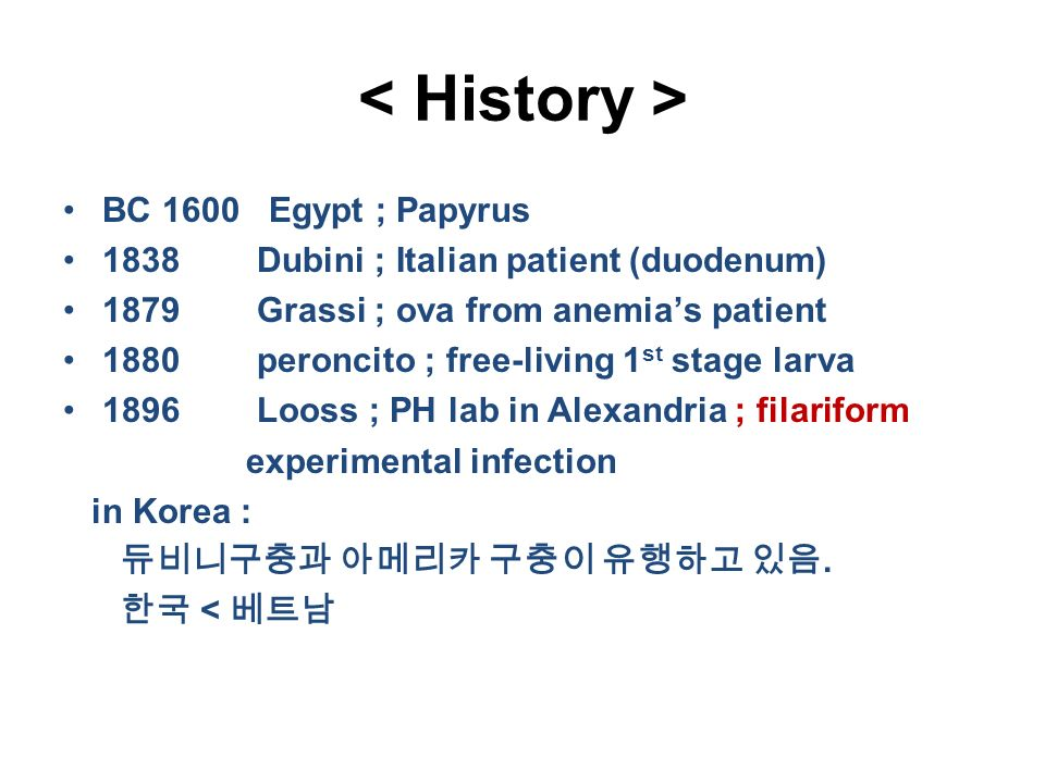 BC 1600 Egypt ; Papyrus 1838 Dubini ; Italian patient (duodenum) 1879 Grassi ; ova from anemia's patient 1880 peroncito ; free-living 1 st stage larva 1896 Looss ; PH lab in Alexandria ; filariform experimental infection in Korea : 듀비니구충과 아메리카 구충이 유행하고 있음.