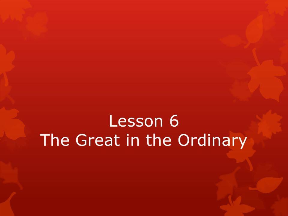 Lesson 6 The Great in the Ordinary