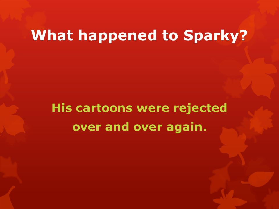 What happened to Sparky His cartoons were rejected over and over again.