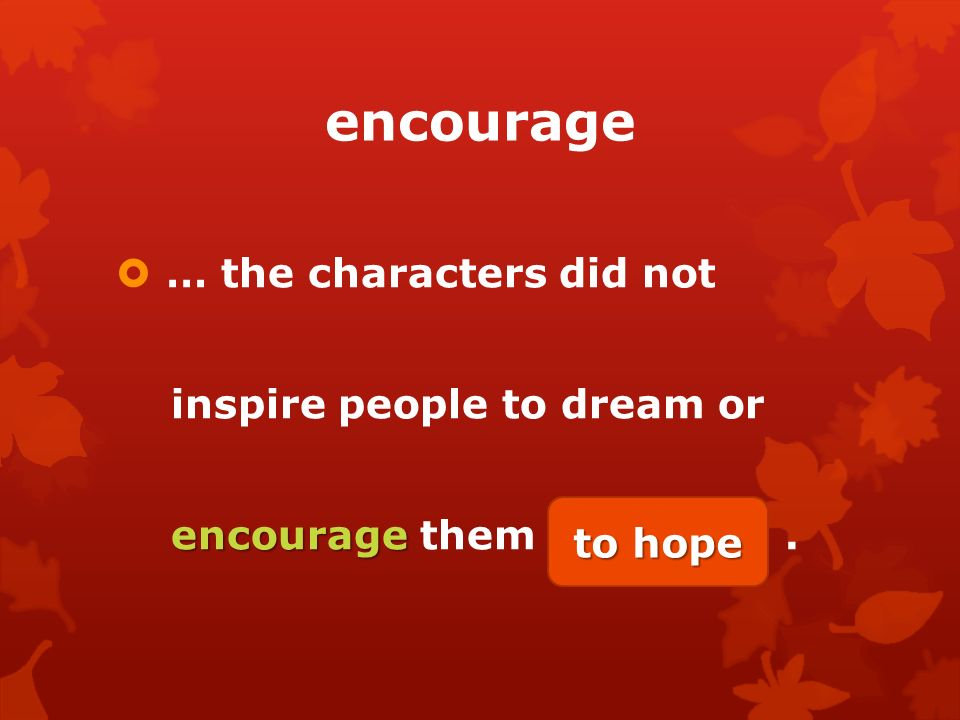 encourage  … the characters did not inspire people to dream or encourage encourage them (hope).