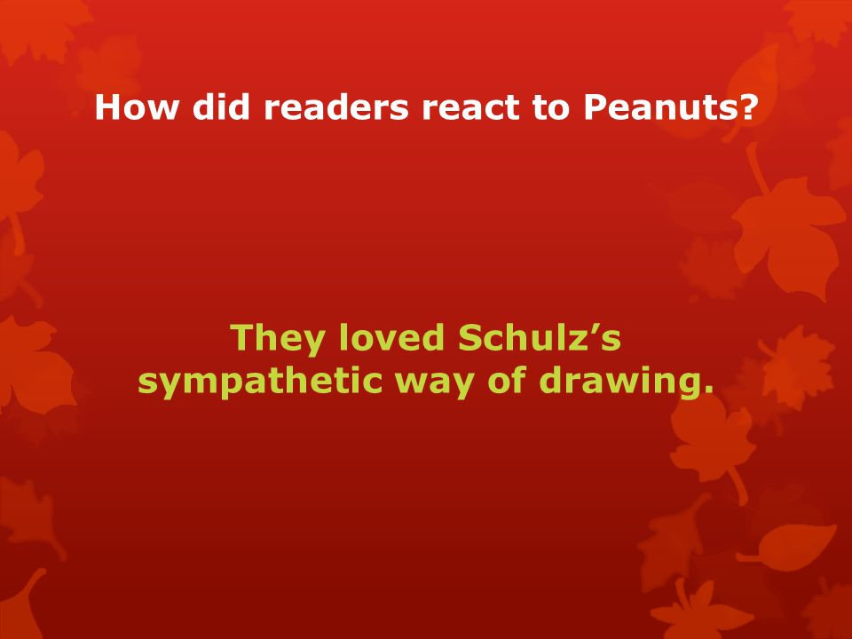 How did readers react to Peanuts They loved Schulz's sympathetic way of drawing.