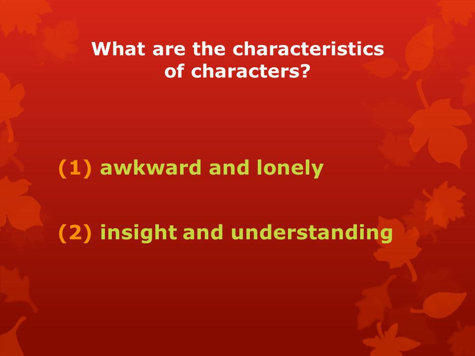 What are the characteristics of characters (1) awkward and lonely (2) insight and understanding