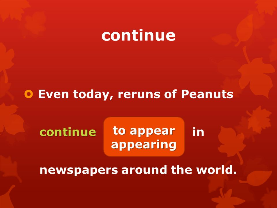continue  Even today, reruns of Peanuts continue continue (appear) in newspapers around the world.