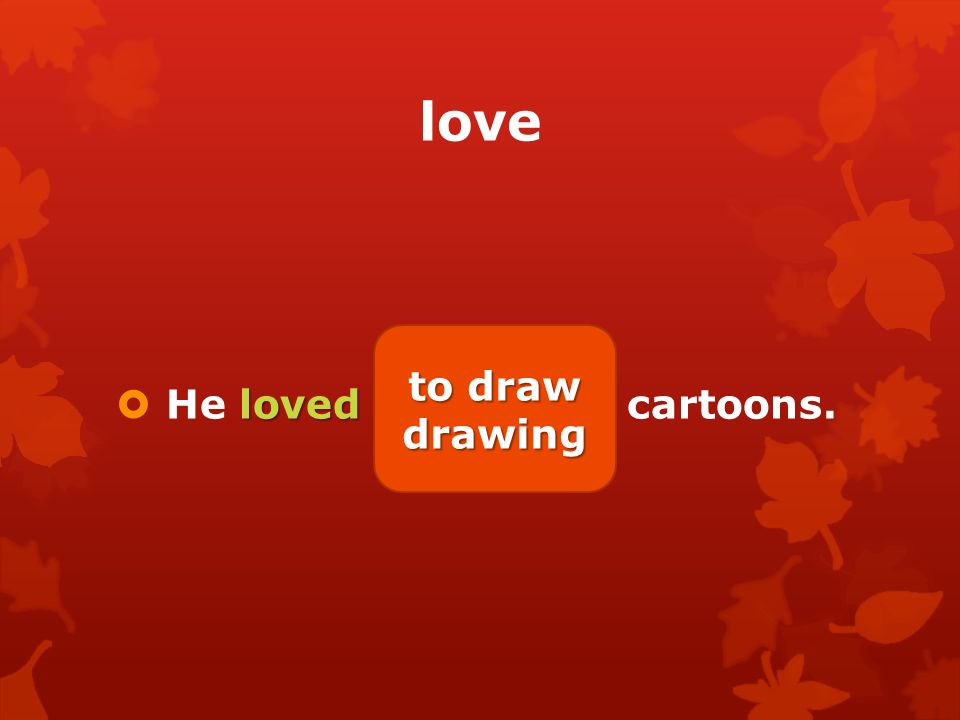 love loved  He loved (draw) cartoons. to draw drawing