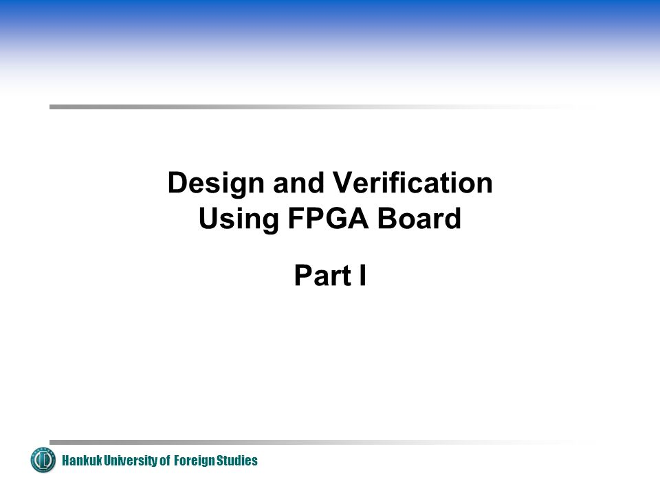 Hankuk University of Foreign Studies Design and Verification Using FPGA Board Part I