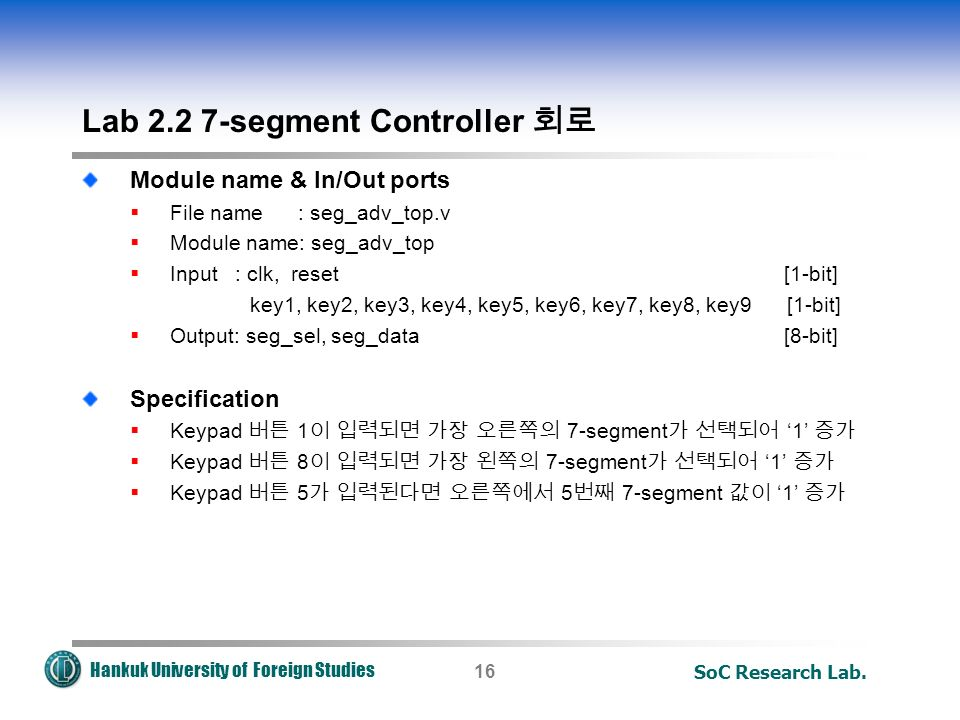 Hankuk University of Foreign Studies SoC Research Lab.16 Lab segment Controller 회로 Module name & In/Out ports  File name : seg_adv_top.v  Module name: seg_adv_top  Input : clk, reset [1-bit] key1, key2, key3, key4, key5, key6, key7, key8, key9 [1-bit]  Output: seg_sel, seg_data [8-bit] Specification  Keypad 버튼 1 이 입력되면 가장 오른쪽의 7-segment 가 선택되어 '1' 증가  Keypad 버튼 8 이 입력되면 가장 왼쪽의 7-segment 가 선택되어 '1' 증가  Keypad 버튼 5 가 입력된다면 오른쪽에서 5 번째 7-segment 값이 '1' 증가