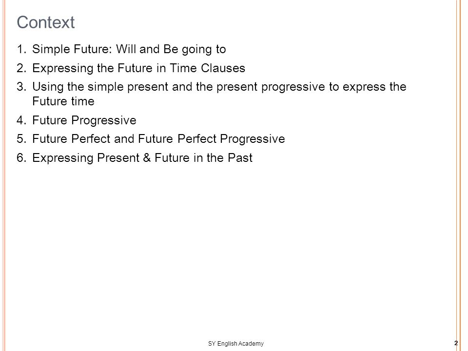 SY English Academy2 Context  Simple Future: Will and Be going to  Expressing the Future in Time Clauses  Using the simple present and the present progressive to express the Future time  Future Progressive  Future Perfect and Future Perfect Progressive  Expressing Present & Future in the Past