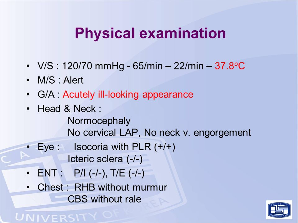 Physical examination V/S : 120/70 mmHg - 65/min – 22/min – 37.8 o C M/S : Alert G/A : Acutely ill-looking appearance Head & Neck : Normocephaly No cervical LAP, No neck v.
