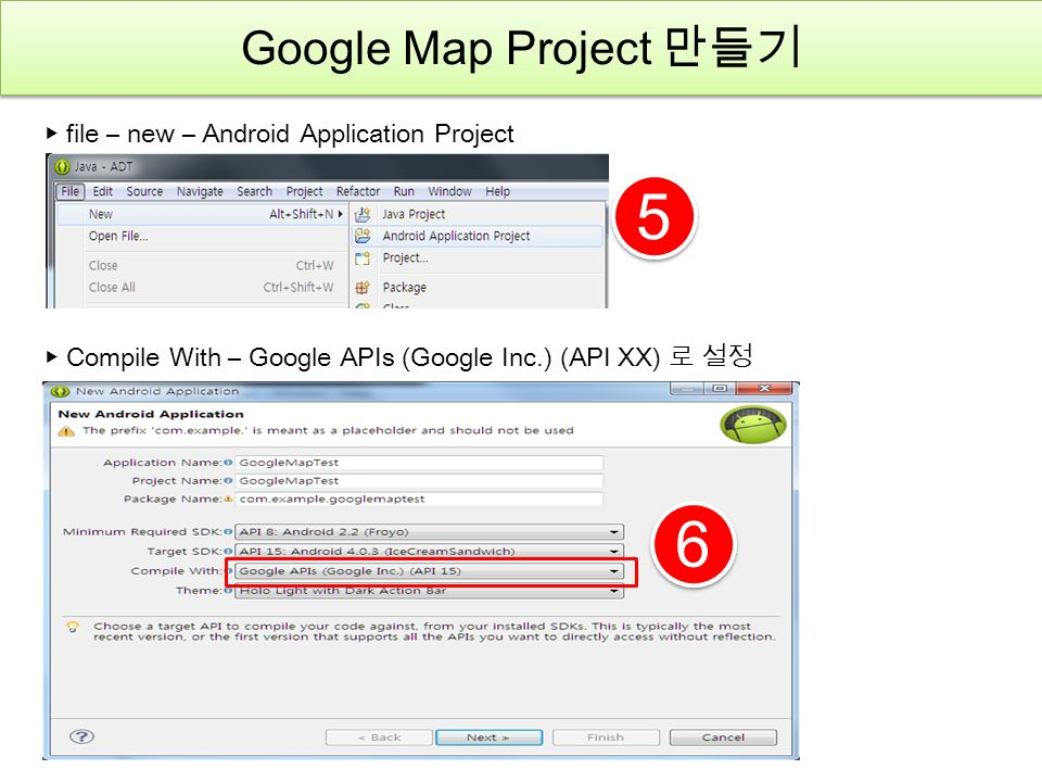 5 5 ▶ file – new – Android Application Project 6 6 ▶ Compile With – Google APIs (Google Inc.) (API XX) 로 설정 Google Map Project 만들기