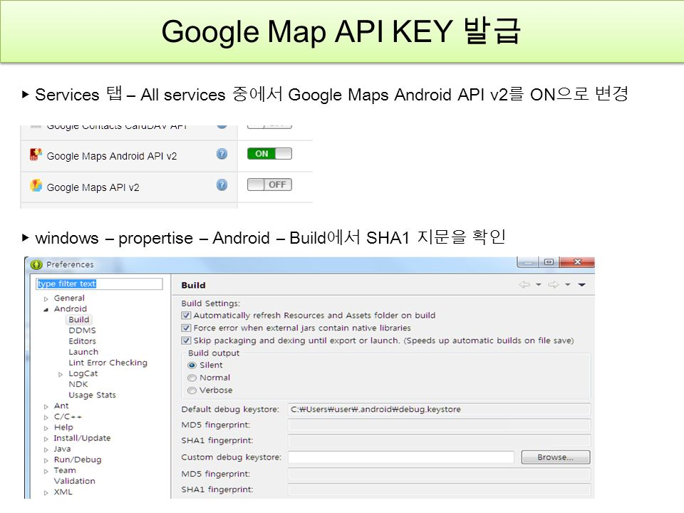 Google Map API KEY 발급 ▶ Services 탭 – All services 중에서 Google Maps Android API v2 를 ON 으로 변경 ▶ windows – propertise – Android – Build 에서 SHA1 지문을 확인