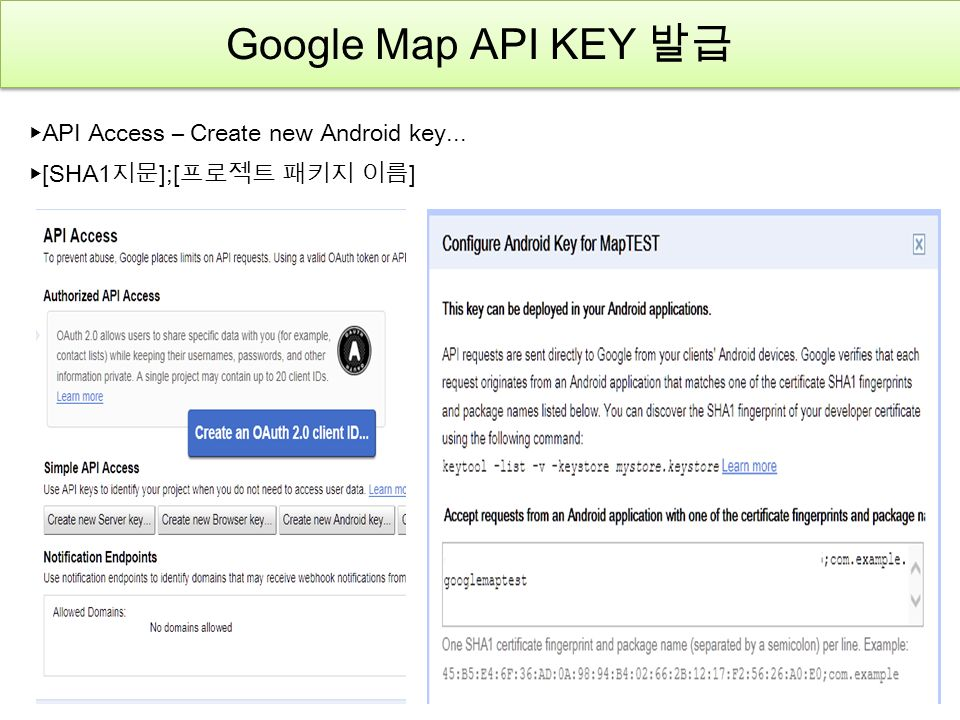 Google Map API KEY 발급 ▶ API Access – Create new Android key... ▶ [SHA1 지문 ];[ 프로젝트 패키지 이름 ]