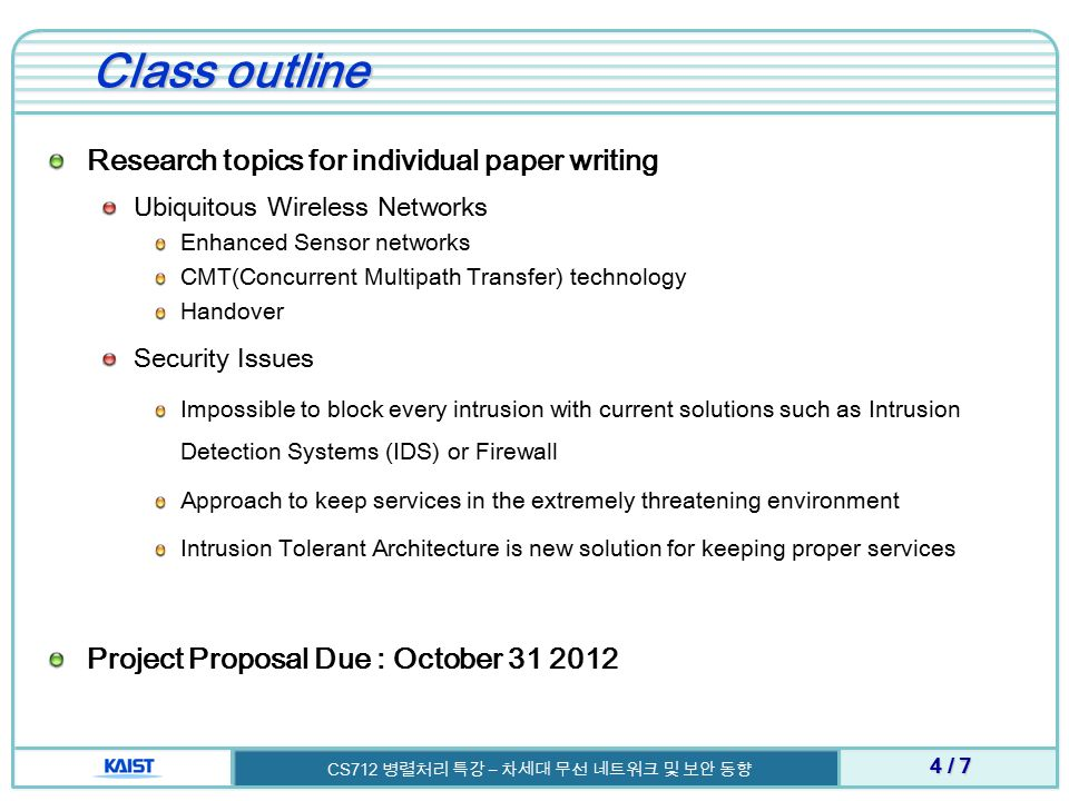 Class outline Research topics for individual paper writing Ubiquitous Wireless Networks Enhanced Sensor networks CMT(Concurrent Multipath Transfer) technology Handover Security Issues Impossible to block every intrusion with current solutions such as Intrusion Detection Systems (IDS) or Firewall Approach to keep services in the extremely threatening environment Intrusion Tolerant Architecture is new solution for keeping proper services Project Proposal Due : October / 7 CS712 병렬처리 특강 – 차세대 무선 네트워크 및 보안 동향
