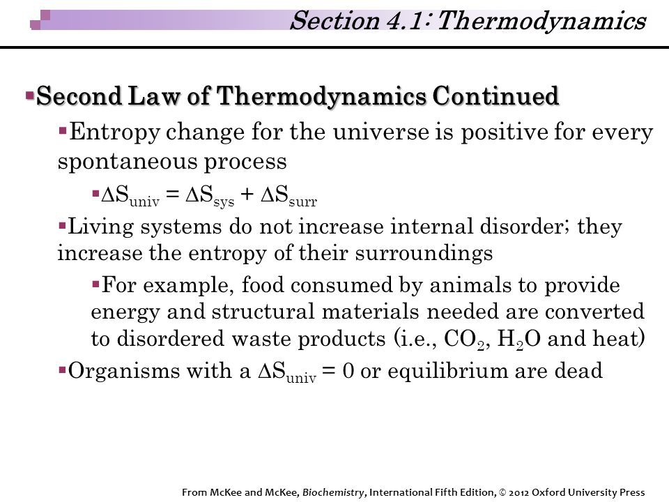 Section 4.1: Thermodynamics  Second Law of Thermodynamics Continued  Entropy change for the universe is positive for every spontaneous process   S univ =  S sys +  S surr  Living systems do not increase internal disorder; they increase the entropy of their surroundings  For example, food consumed by animals to provide energy and structural materials needed are converted to disordered waste products (i.e., CO 2, H 2 O and heat)  Organisms with a  S univ = 0 or equilibrium are dead From McKee and McKee, Biochemistry, International Fifth Edition, © 2012 Oxford University Press