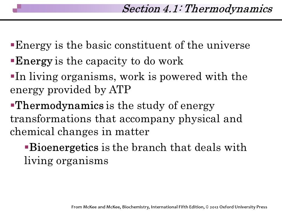 Section 4.1: Thermodynamics  Energy is the basic constituent of the universe  Energy is the capacity to do work  In living organisms, work is powered with the energy provided by ATP  Thermodynamics is the study of energy transformations that accompany physical and chemical changes in matter  Bioenergetics is the branch that deals with living organisms From McKee and McKee, Biochemistry, International Fifth Edition, © 2012 Oxford University Press