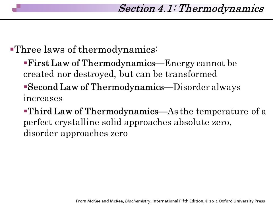 Section 4.1: Thermodynamics  Three laws of thermodynamics:  First Law of Thermodynamics—Energy cannot be created nor destroyed, but can be transformed  Second Law of Thermodynamics—Disorder always increases  Third Law of Thermodynamics—As the temperature of a perfect crystalline solid approaches absolute zero, disorder approaches zero From McKee and McKee, Biochemistry, International Fifth Edition, © 2012 Oxford University Press