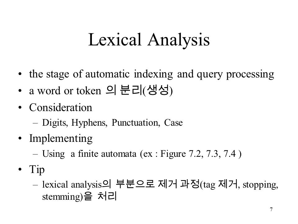7 Lexical Analysis the stage of automatic indexing and query processing a word or token 의 분리 ( 생성 ) Consideration –Digits, Hyphens, Punctuation, Case Implementing –Using a finite automata (ex : Figure 7.2, 7.3, 7.4 ) Tip –lexical analysis 의 부분으로 제거 과정 (tag 제거, stopping, stemming) 을 처리