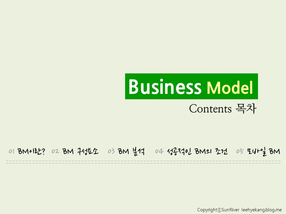 CopyrightⓒSunRiver leehyekang.blog.me Business Model 01 BM이란 02 BM 구성요소03 BM 분석04 성공적인 BM의 조건05 모바일 BM