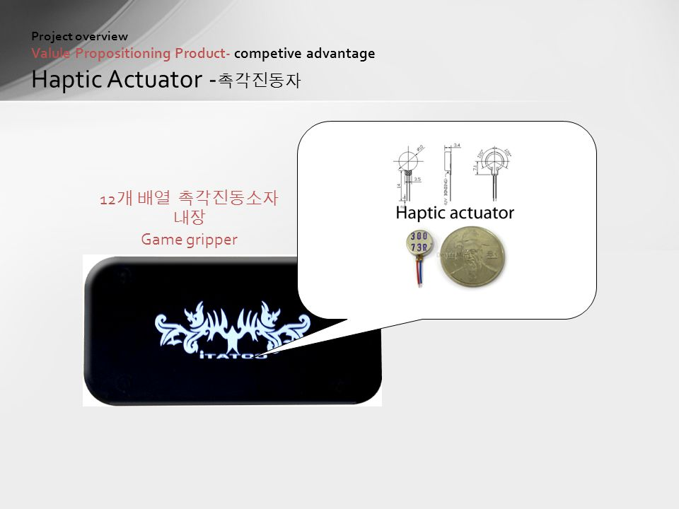 Project overview Valule Propositioning Product- competive advantage Haptic Actuator - 촉각진동자 12 개 배열 촉각진동소자 내장 Game gripper